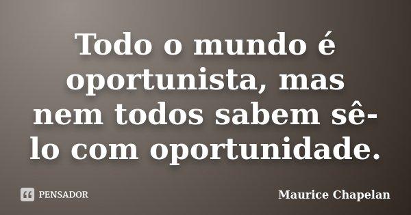 Todo o mundo é oportunista, mas nem todos sabem sê-lo com oportunidade.... Frase de Maurice Chapelan.