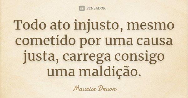 Todo ato injusto, mesmo cometido por uma causa justa, carrega consigo uma maldição.... Frase de Maurice Druon.