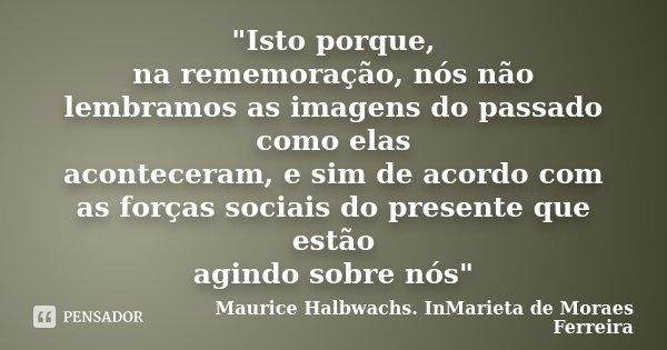 """""""Isto porque, na rememoração, nós não lembramos as imagens do passado como elas aconteceram, e sim de acordo com as forças sociais do presente que estão ag... Frase de Maurice Halbwachs. InMarieta de Moraes Ferreira."""