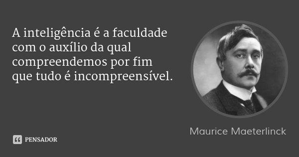 A inteligência é a faculdade com o auxílio da qual compreendemos por fim que tudo é incompreensível.... Frase de Maurice Maeterlinck.