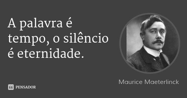 A palavra é tempo, o silêncio é eternidade.... Frase de Maurice Maeterlinck.