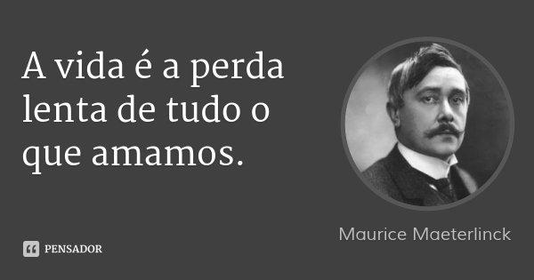 A vida é a perda lenta de tudo o que amamos.... Frase de Maurice Maeterlinck.