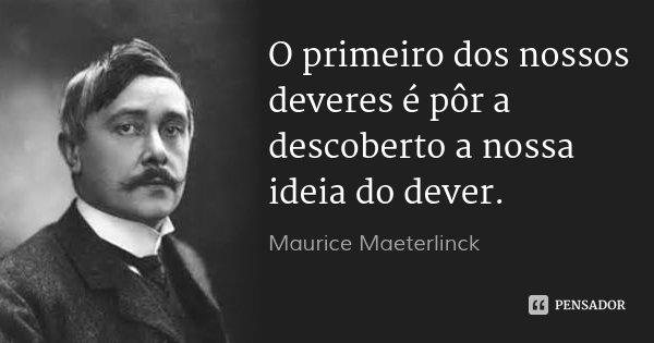 O primeiro dos nossos deveres é pôr a descoberto a nossa ideia do dever.... Frase de Maurice Maeterlinck.