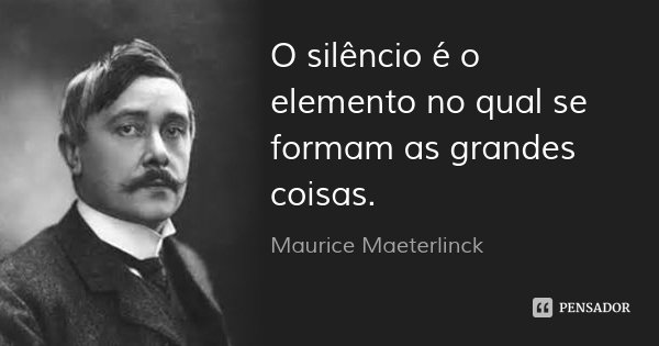 O silêncio é o elemento no qual se formam as grandes coisas.... Frase de Maurice Maeterlinck.