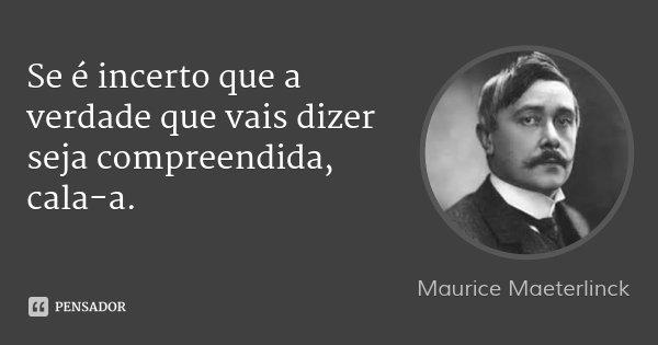Se é incerto que a verdade que vais dizer seja compreendida, cala-a.... Frase de Maurice Maeterlinck.