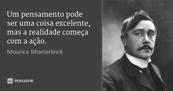 Um pensamento pode ser uma coisa excelente, mas a realidade começa com a ação.... Frase de Maurice Maeterlinck.