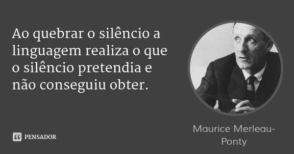 Ao quebrar o silêncio a linguagem realiza o que o silêncio pretendia e não conseguiu obter.... Frase de Maurice Merleau-Ponty.