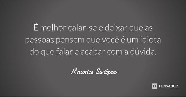 É melhor calar-se e deixar que as pessoas pensem que você é um idiota do que falar e acabar com a dúvida.... Frase de Maurice Switzer.