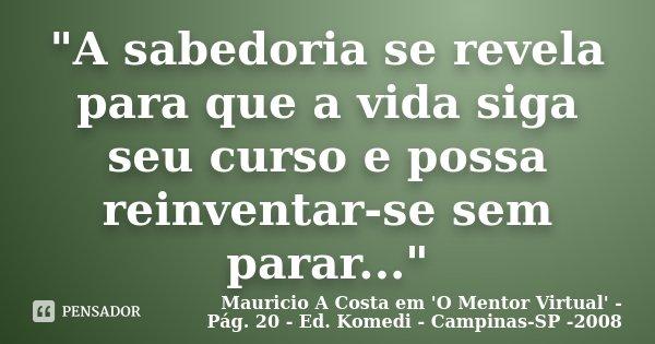 """""""A sabedoria se revela para que a vida siga seu curso e possa reinventar-se sem parar...""""... Frase de Mauricio A Costa em 'O Mentor Virtual' - Pág. 20 - Ed. Komedi - Campinas-SP -2008."""