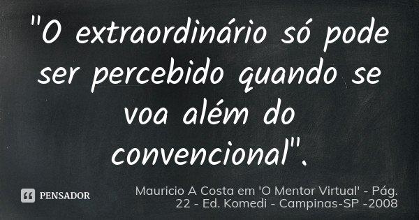 """""""O extraordinário só pode ser percebido quando se voa além do convencional"""".... Frase de Mauricio A Costa em 'O Mentor Virtual' - Pág. 22 - Ed. Komedi - Campinas-SP -2008."""