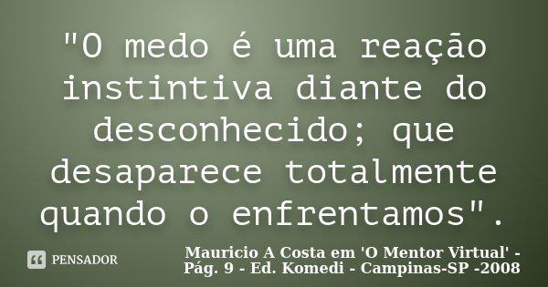 """""""O medo é uma reação instintiva diante do desconhecido; que desaparece totalmente quando o enfrentamos"""".... Frase de Mauricio A Costa em 'O Mentor Virtual' - Pág. 9 - Ed. Komedi - Campinas-SP -2008."""