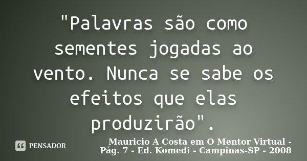 """""""Palavras são como sementes jogadas ao vento. Nunca se sabe os efeitos que elas produzirão"""".... Frase de (Mauricio A Costa em O Mentor Virtual - Pág. 7 - Ed. Komedi - Campinas-SP - 2008)."""