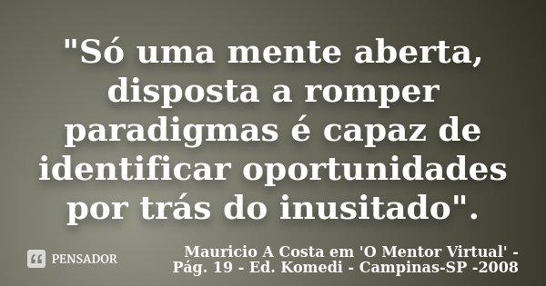 """""""Só uma mente aberta, disposta a romper paradigmas é capaz de identificar oportunidades por trás do inusitado"""".... Frase de Mauricio A Costa em 'O Mentor Virtual' - Pág. 19 - Ed. Komedi - Campinas-SP -2008."""