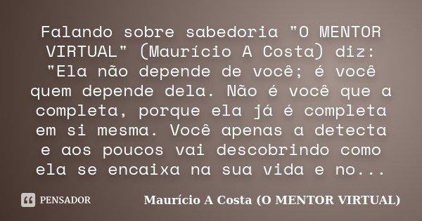 """Falando sobre sabedoria """"O MENTOR VIRTUAL"""" (Maurício A Costa) diz: """"Ela não depende de você; é você quem depende dela. Não é você que a completa,... Frase de Maurício A Costa (O MENTOR VIRTUAL)."""