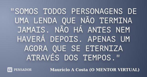 """""""SOMOS TODOS PERSONAGENS DE UMA LENDA QUE NÃO TERMINA JAMAIS. NÃO HÁ ANTES NEM HAVERÁ DEPOIS. APENAS UM AGORA QUE SE ETERNIZA ATRAVÉS DOS TEMPOS.""""... Frase de Maurício A Costa (O MENTOR VIRTUAL)."""