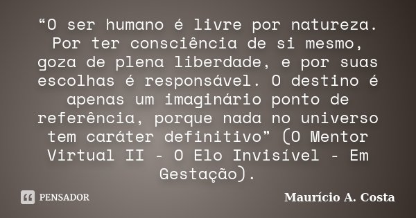 """""""O ser humano é livre por natureza. Por ter consciência de si mesmo, goza de plena liberdade, e por suas escolhas é responsável. O destino é apenas um imaginári... Frase de Mauricio A Costa."""