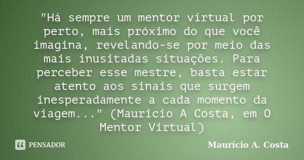 """""""Há sempre um mentor virtual por perto, mais próximo do que você imagina, revelando-se por meio das mais inusitadas situações. Para perceber esse mestre, b... Frase de Mauricio A Costa."""