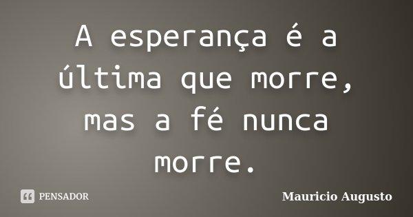 A esperança é a última que morre, mas a fé nunca morre.... Frase de Mauricio Augusto.
