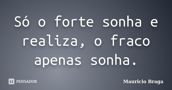 Só o forte sonha e realiza, o fraco apenas sonha.... Frase de Maurício Braga.