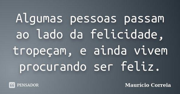 Algumas pessoas passam ao lado da felicidade, tropeçam, e ainda vivem procurando ser feliz.... Frase de Maurício Correia.