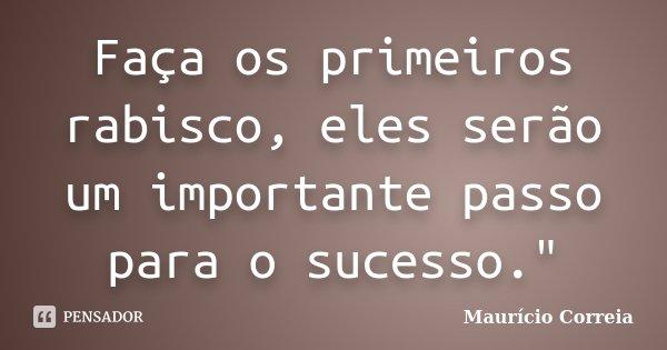 """Faça os primeiros rabisco, eles serão um importante passo para o sucesso.""""... Frase de Maurício Correia."""