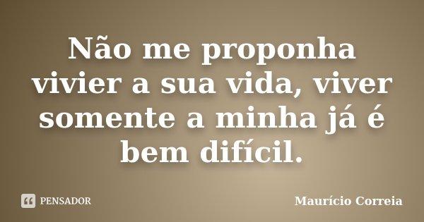 Não me proponha vivier a sua vida, viver somente a minha já é bem difícil.... Frase de Maurício Correia.