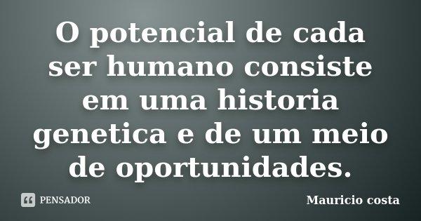 O potencial de cada ser humano consiste em uma historia genetica e de um meio de oportunidades.... Frase de Mauricio Costa.