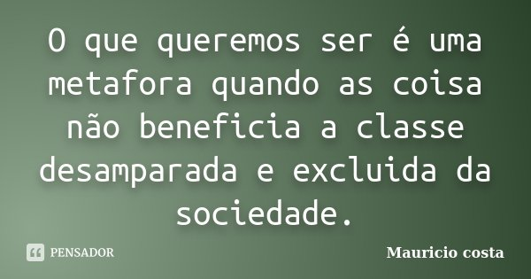 O que queremos ser é uma metafora quando as coisa não beneficia a classe desamparada e excluida da sociedade.... Frase de Mauricio costa.