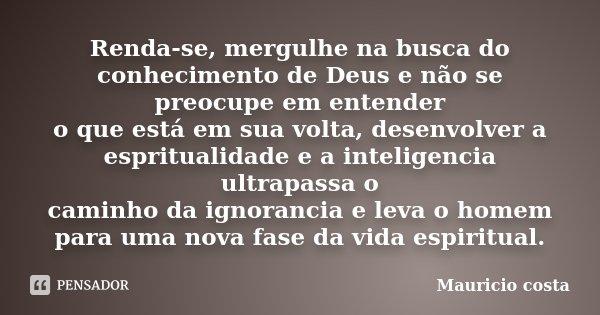 Renda-se, mergulhe na busca do conhecimento de Deus e não se preocupe em entender o que está em sua volta, desenvolver a espritualidade e a inteligencia ultrapa... Frase de Mauricio Costa.