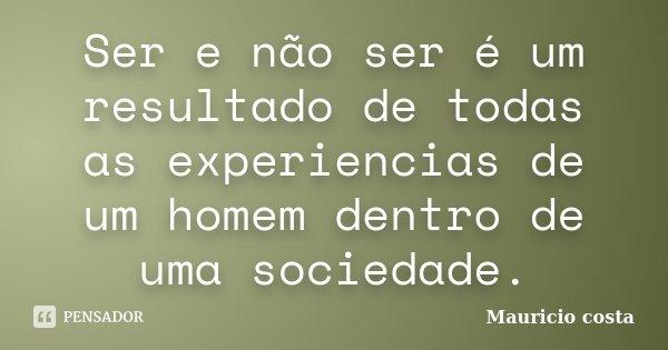 Ser e não ser é um resultado de todas as experiencias de um homem dentro de uma sociedade.... Frase de Mauricio costa.