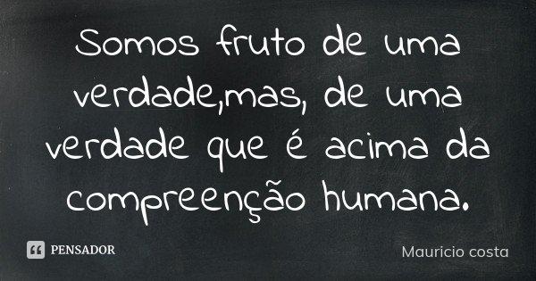 Somos fruto de uma verdade,mas, de uma verdade que é acima da compreenção humana.... Frase de Mauricio Costa.
