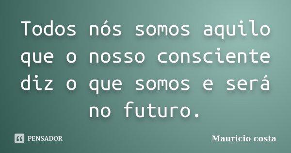 Todos nós somos aquilo que o nosso consciente diz o que somos e será no futuro.... Frase de Mauricio costa.