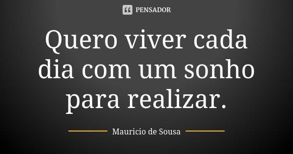 Quero viver cada dia com um sonho para realizar.... Frase de Mauricio de Sousa.