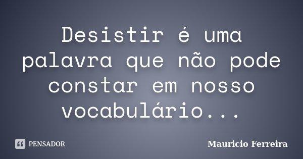 Desistir é uma palavra que não pode constar em nosso vocabulário...... Frase de Mauricio Ferreira.