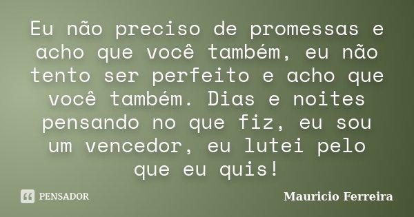 Eu não preciso de promessas e acho que você também, eu não tento ser perfeito e acho que você também. Dias e noites pensando no que fiz, eu sou um vencedor, eu ... Frase de Mauricio Ferreira.