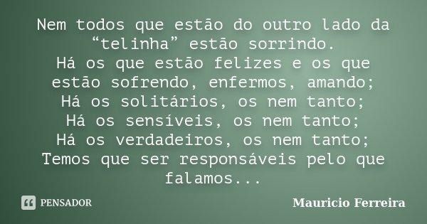 """Nem todos que estão do outro lado da """"telinha"""" estão sorrindo. Há os que estão felizes e os que estão sofrendo, enfermos, amando; Há os solitários, os nem tanto... Frase de Mauricio Ferreira."""
