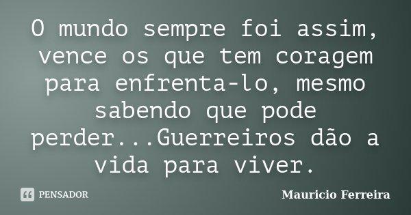 O mundo sempre foi assim, vence os que tem coragem para enfrenta-lo, mesmo sabendo que pode perder...Guerreiros dão a vida para viver.... Frase de Mauricio Ferreira.