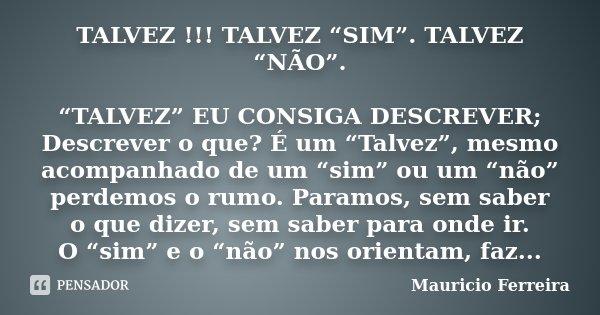 """TALVEZ !!! TALVEZ """"SIM"""". TALVEZ """"NÃO"""". """"TALVEZ"""" EU CONSIGA DESCREVER; Descrever o que? É um """"Talvez"""", mesmo acompanhado de um """"sim"""" ou um """"não"""" perdemos o rumo.... Frase de Mauricio Ferreira."""