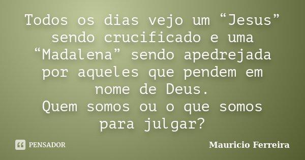 """Todos os dias vejo um """"Jesus"""" sendo crucificado e uma """"Madalena"""" sendo apedrejada por aqueles que pendem em nome de Deus. Quem somos ou o que somos para julgar?... Frase de Mauricio Ferreira."""