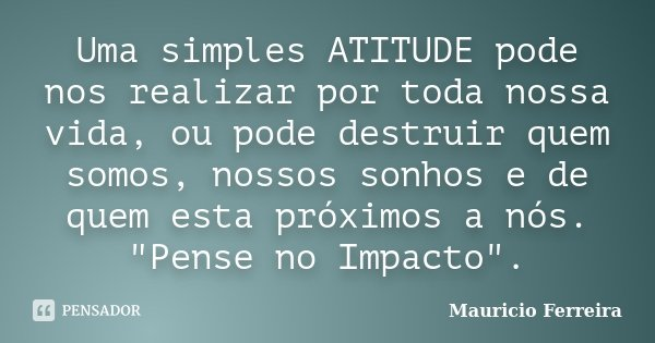 """Uma simples ATITUDE pode nos realizar por toda nossa vida, ou pode destruir quem somos, nossos sonhos e de quem esta próximos a nós. """"Pense no Impacto""""... Frase de Mauricio Ferreira."""