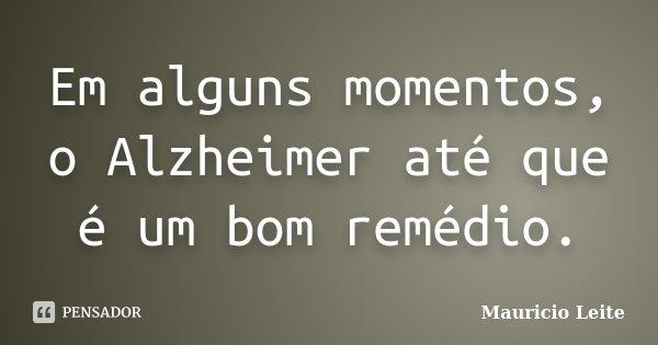 Em alguns momentos, o Alzheimer até que é um bom remédio.... Frase de Mauricio Leite.