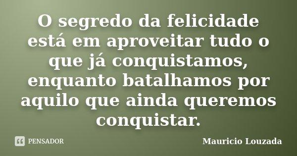 O segredo da felicidade está em aproveitar tudo o que já conquistamos, enquanto batalhamos por aquilo que ainda queremos conquistar.... Frase de Mauricio Louzada.