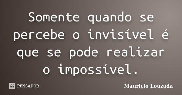 Somente quando se percebe o invisível é que se pode realizar o impossível.... Frase de Maurício Louzada.