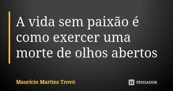 A vida sem paixão é como exercer uma morte de olhos abertos... Frase de Maurício Martins Trovó.