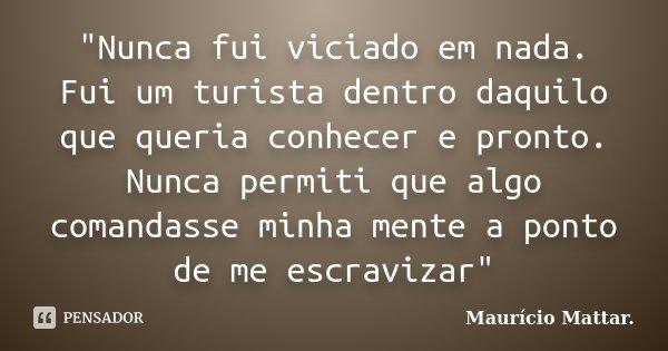 """""""Nunca fui viciado em nada. Fui um turista dentro daquilo que queria conhecer e pronto. Nunca permiti que algo comandasse minha mente a ponto de me escravi... Frase de Maurício Mattar.."""