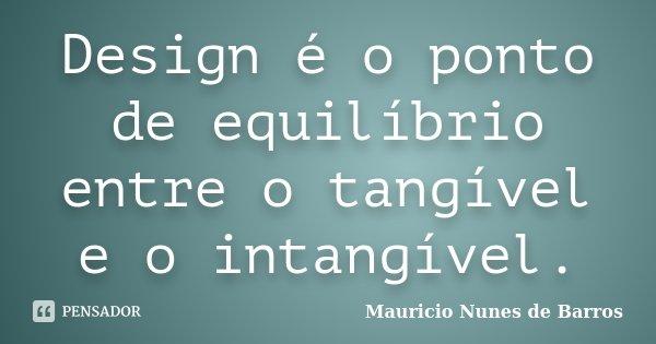 Design é o ponto de equilíbrio entre o tangível e o intangível.... Frase de Mauricio Nunes de Barros.
