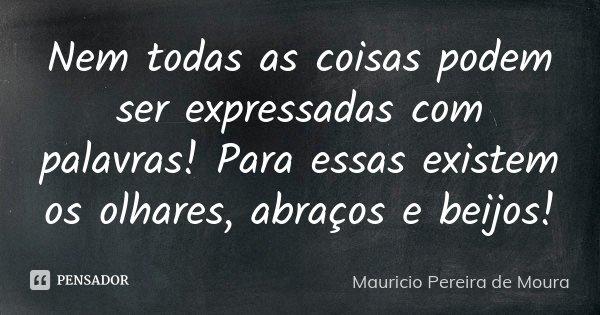 Nem todas as coisas podem ser expressadas com palavras! Para essas existem os olhares, abraços e beijos!... Frase de Mauricio Pereira de Moura.