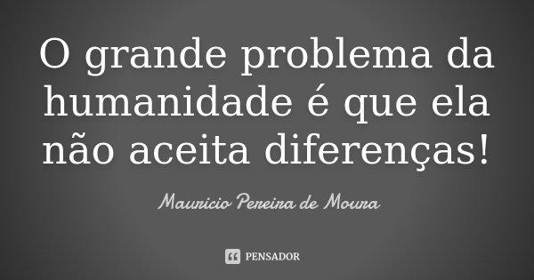 O grande problema da humanidade é que ela não aceita diferenças!... Frase de Mauricio Pereira de Moura.