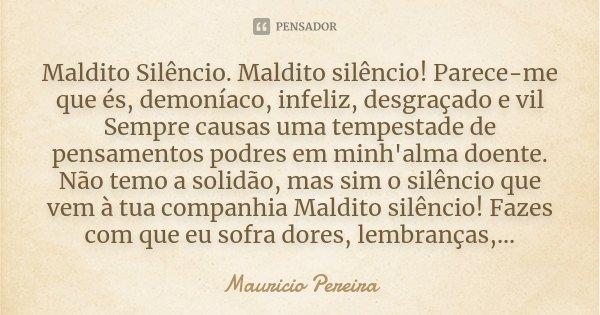 Maldito Silêncio. Maldito silêncio! Parece-me que és, demoníaco, infeliz, desgraçado e vil Sempre causas uma tempestade de pensamentos podres em minh'alma doent... Frase de Mauricio Pereira.