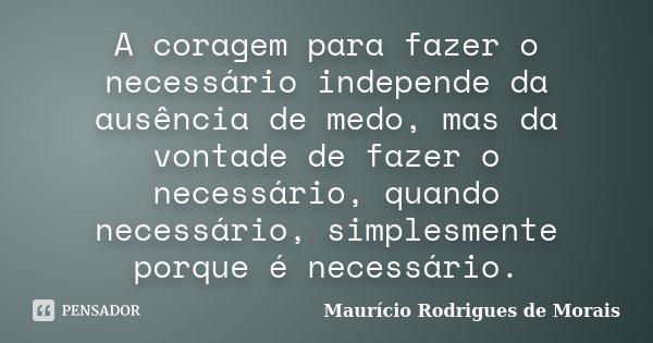 A coragem para fazer o necessário independe da ausência de medo, mas da vontade de fazer o necessário, quando necessário, simplesmente porque é necessário.... Frase de Maurício Rodrigues de Morais.